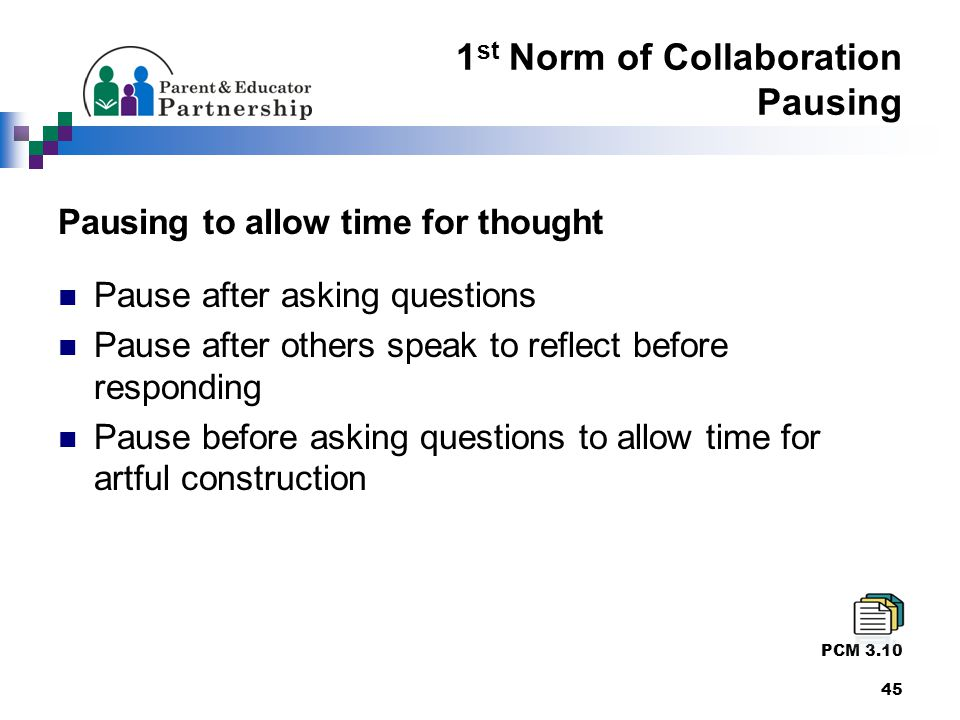 1 st Norm of Collaboration Pausing Pausing to allow time for thought Pause after asking questions Pause after others speak to reflect before responding Pause before asking questions to allow time for artful construction PCM 3.10 45