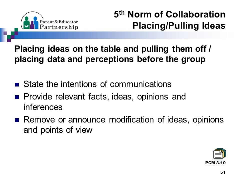 5 th Norm of Collaboration Placing/Pulling Ideas Placing ideas on the table and pulling them off / placing data and perceptions before the group State the intentions of communications Provide relevant facts, ideas, opinions and inferences Remove or announce modification of ideas, opinions and points of view PCM 3.10 51