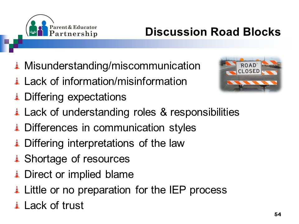 Discussion Road Blocks Misunderstanding/miscommunication Lack of information/misinformation Differing expectations Lack of understanding roles & responsibilities Differences in communication styles Differing interpretations of the law Shortage of resources Direct or implied blame Little or no preparation for the IEP process Lack of trust 54