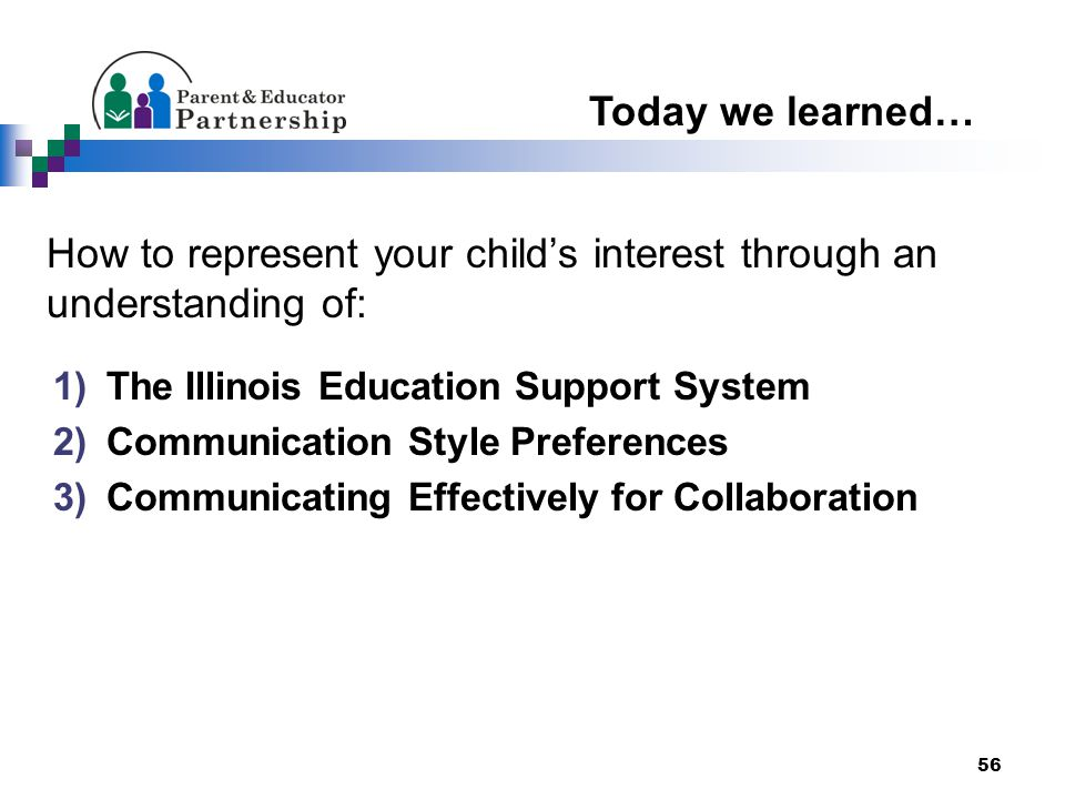 56 How to represent your child's interest through an understanding of: 1)The Illinois Education Support System 2)Communication Style Preferences 3)Communicating Effectively for Collaboration Today we learned…