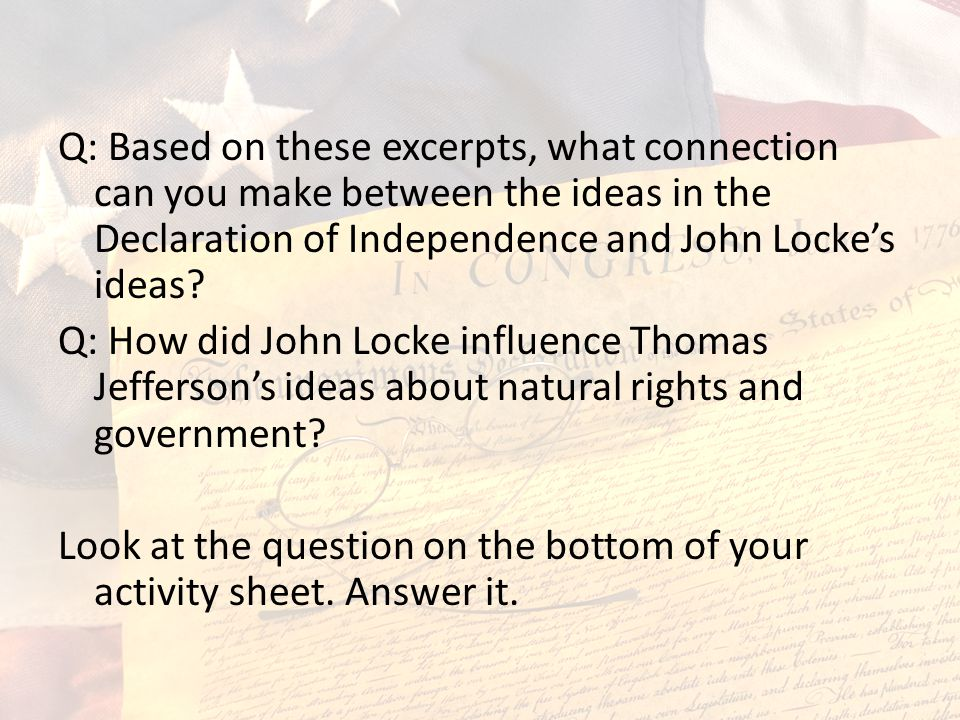 Q: Based on these excerpts, what connection can you make between the ideas in the Declaration of Independence and John Locke's ideas? Q: How did John