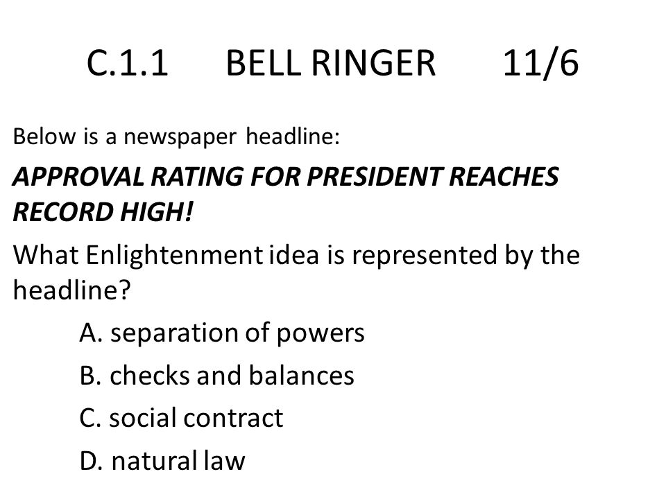 C.1.1 BELL RINGER 11/6 Below is a newspaper headline: APPROVAL RATING FOR PRESIDENT REACHES RECORD HIGH! What Enlightenment idea is represented by the