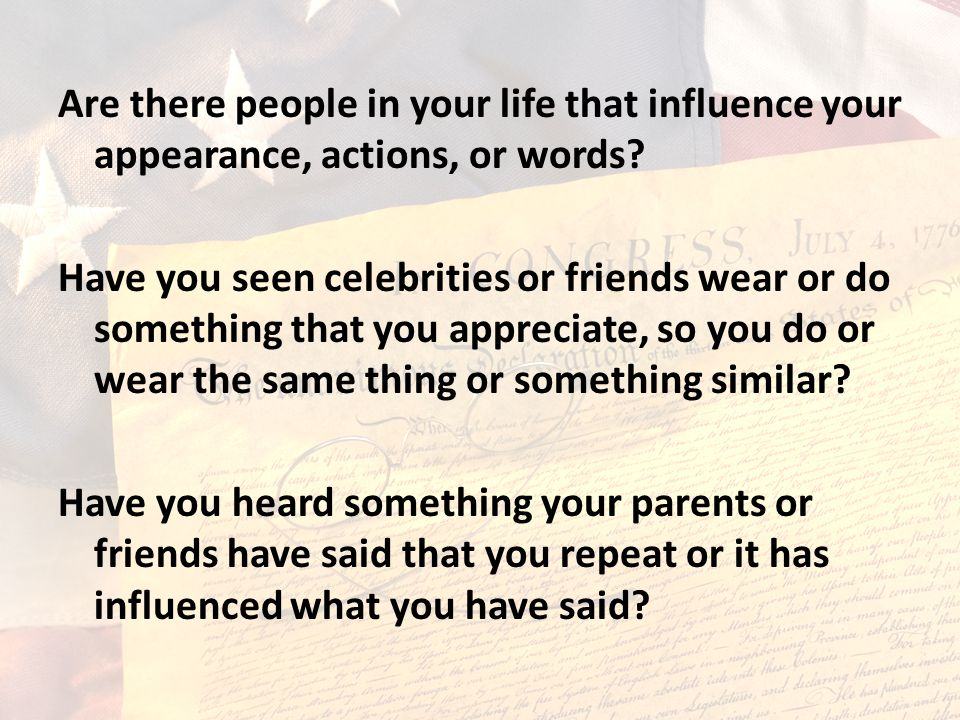Are there people in your life that influence your appearance, actions, or words? Have you seen celebrities or friends wear or do something that you ap