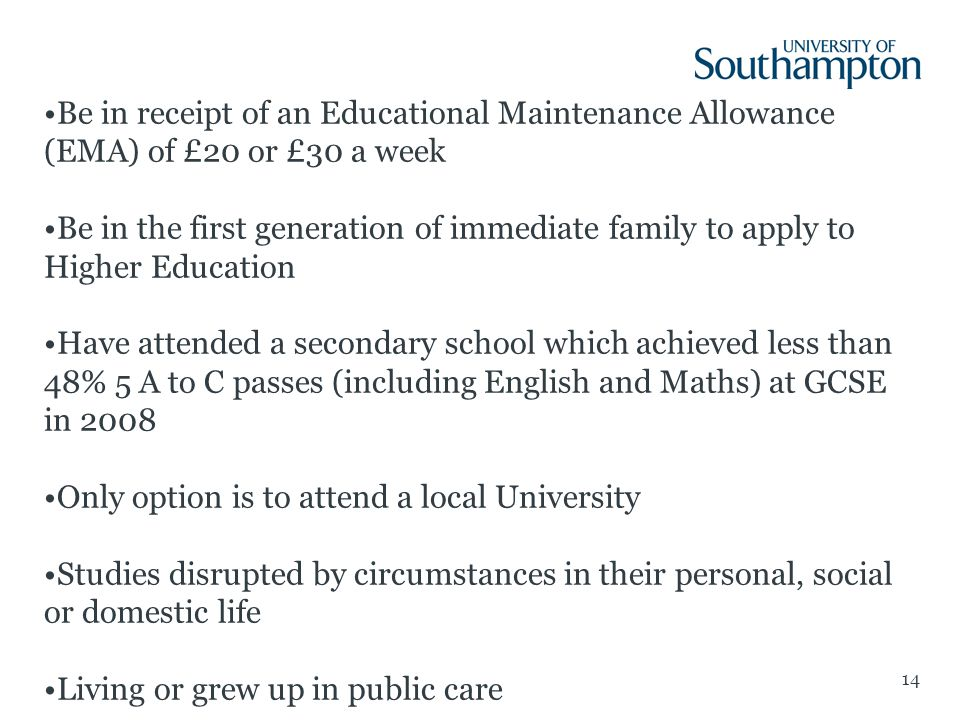 14 Be in receipt of an Educational Maintenance Allowance (EMA) of £20 or £30 a week Be in the first generation of immediate family to apply to Higher Education Have attended a secondary school which achieved less than 48% 5 A to C passes (including English and Maths) at GCSE in 2008 Only option is to attend a local University Studies disrupted by circumstances in their personal, social or domestic life Living or grew up in public care