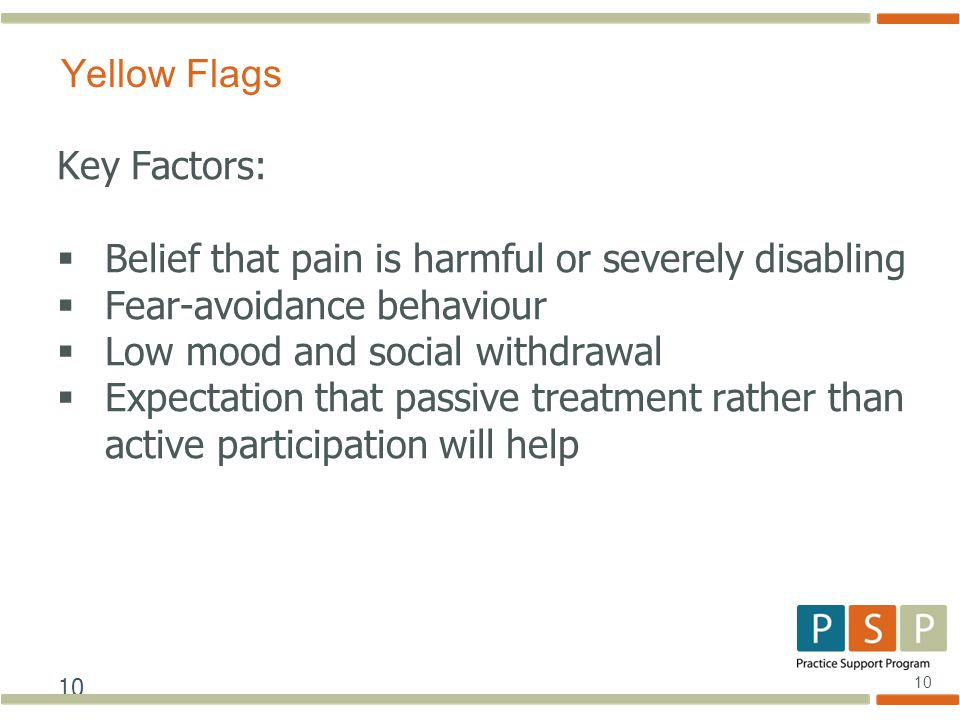 10 Key Factors:  Belief that pain is harmful or severely disabling  Fear-avoidance behaviour  Low mood and social withdrawal  Expectation that passive treatment rather than active participation will help Yellow Flags