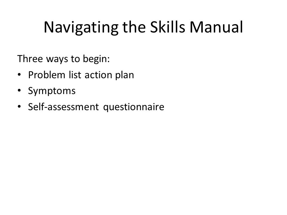 Navigating the Skills Manual Three ways to begin: Problem list action plan Symptoms Self-assessment questionnaire