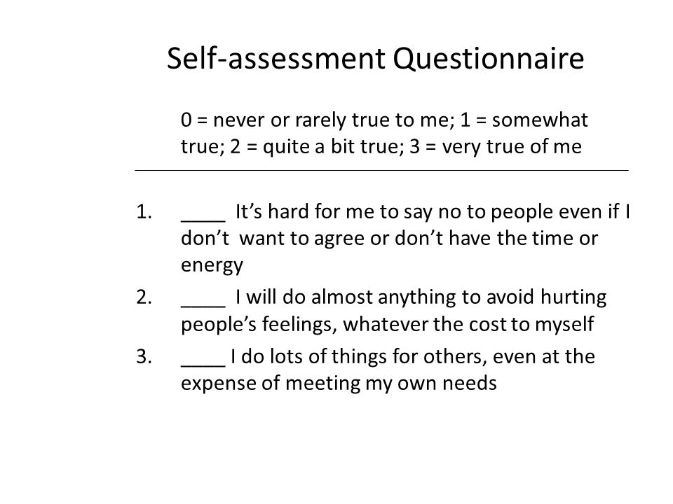 Self-assessment Questionnaire 0 = never or rarely true to me; 1 = somewhat true; 2 = quite a bit true; 3 = very true of me 1.____ It's hard for me to say no to people even if I don't want to agree or don't have the time or energy 2.____ I will do almost anything to avoid hurting people's feelings, whatever the cost to myself 3.____ I do lots of things for others, even at the expense of meeting my own needs