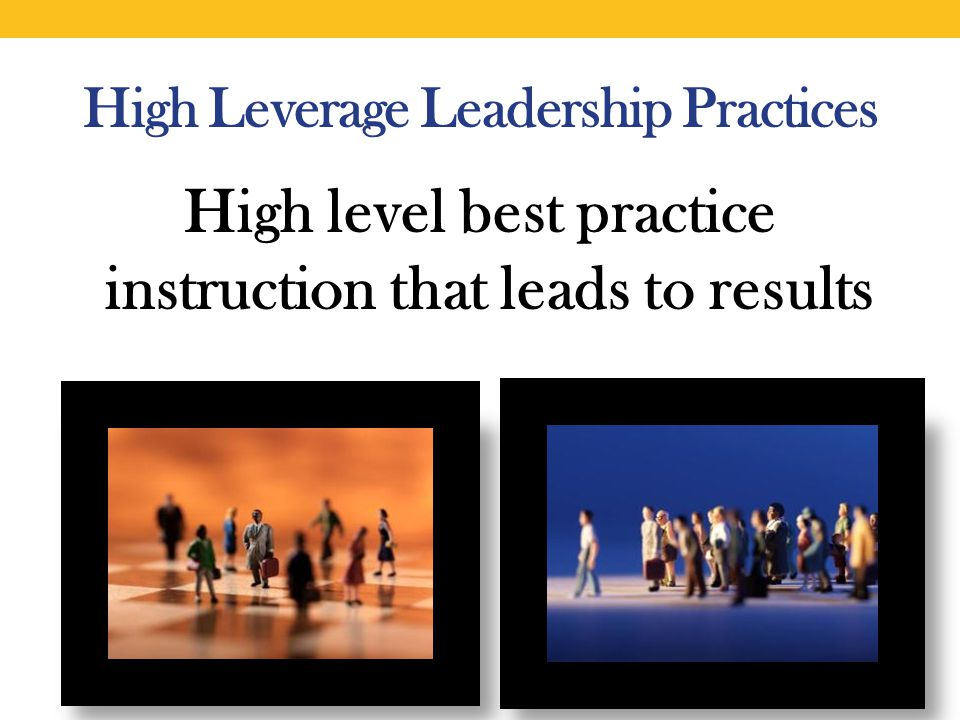 High Leverage Leadership Practices High level best practice instruction that leads to results