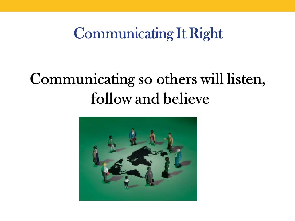 Communicating It Right Communicating so others will listen, follow and believe