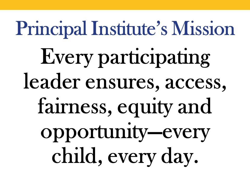 Principal Institute's Mission Every participating leader ensures, access, fairness, equity and opportunity—every child, every day.