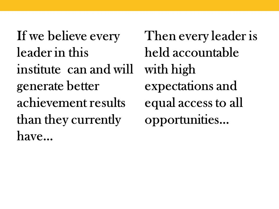 If we believe every leader in this institute can and will generate better achievement results than they currently have… Then every leader is held accountable with high expectations and equal access to all opportunities…