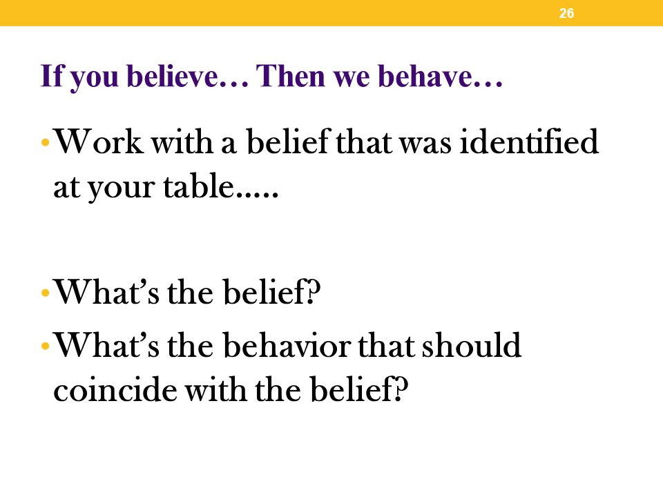 If you believe… Then we behave… Work with a belief that was identified at your table…..