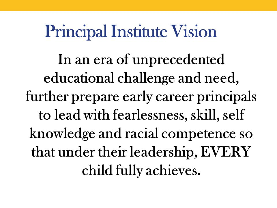 In an era of unprecedented educational challenge and need, further prepare early career principals to lead with fearlessness, skill, self knowledge and racial competence so that under their leadership, EVERY child fully achieves.