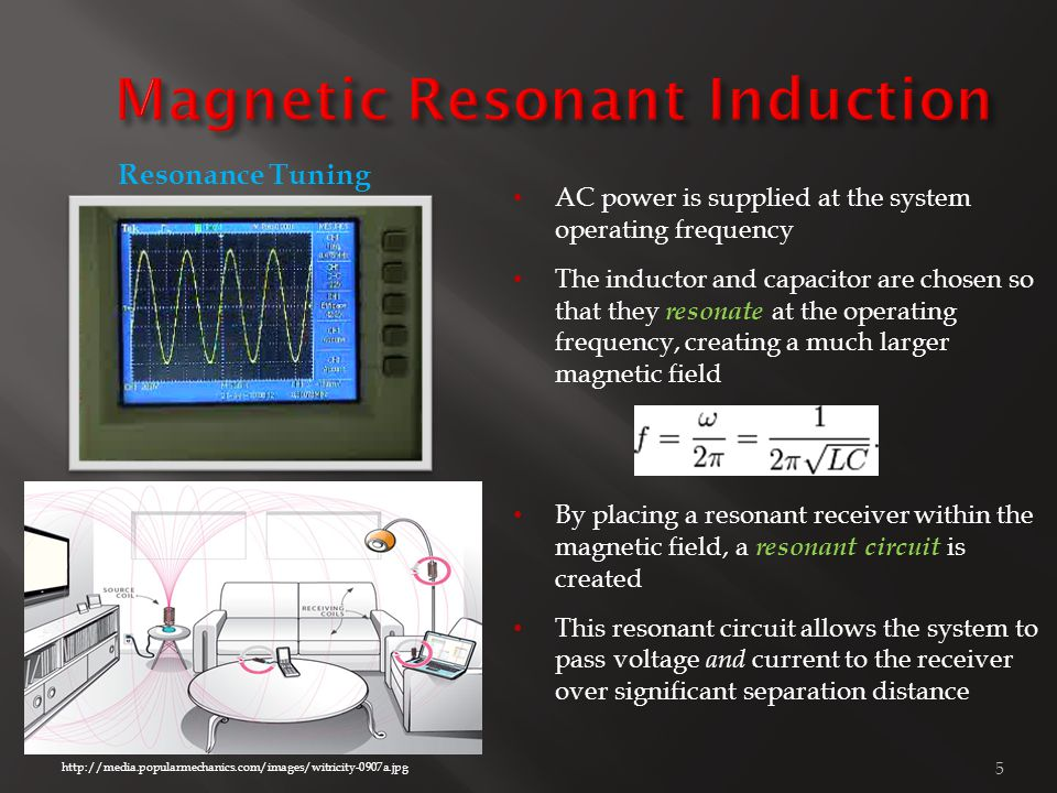 5 http://media.popularmechanics.com/images/witricity-0907a.jpg AC power is supplied at the system operating frequency The inductor and capacitor are chosen so that they resonate at the operating frequency, creating a much larger magnetic field By placing a resonant receiver within the magnetic field, a resonant circuit is created This resonant circuit allows the system to pass voltage and current to the receiver over significant separation distance Resonance Tuning