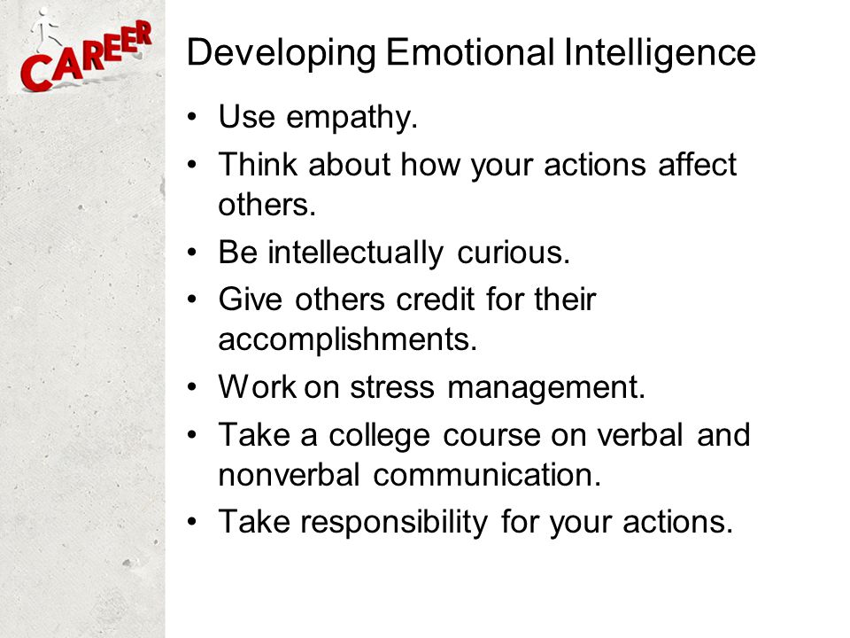 Developing Emotional Intelligence Use empathy. Think about how your actions affect others. Be intellectually curious. Give others credit for their acc