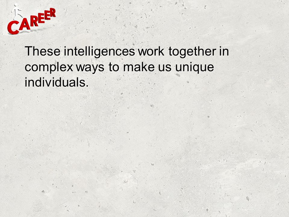 These intelligences work together in complex ways to make us unique individuals.
