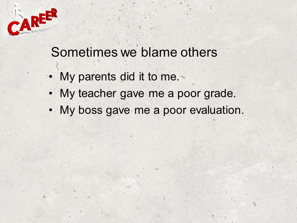 Sometimes we blame others My parents did it to me. My teacher gave me a poor grade. My boss gave me a poor evaluation.