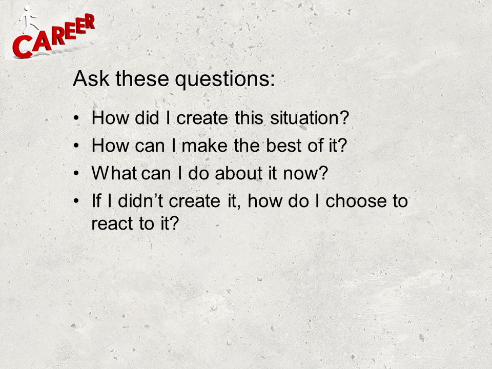 Ask these questions: How did I create this situation? How can I make the best of it? What can I do about it now? If I didn't create it, how do I choos