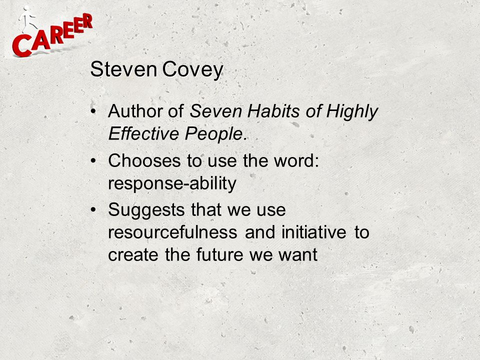 Steven Covey Author of Seven Habits of Highly Effective People. Chooses to use the word: response-ability Suggests that we use resourcefulness and ini