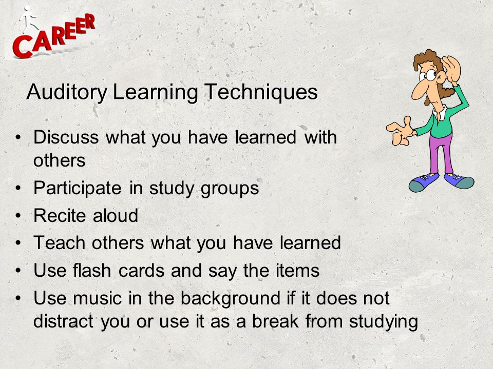 Auditory Learning Techniques Discuss what you have learned with others Participate in study groups Recite aloud Teach others what you have learned Use