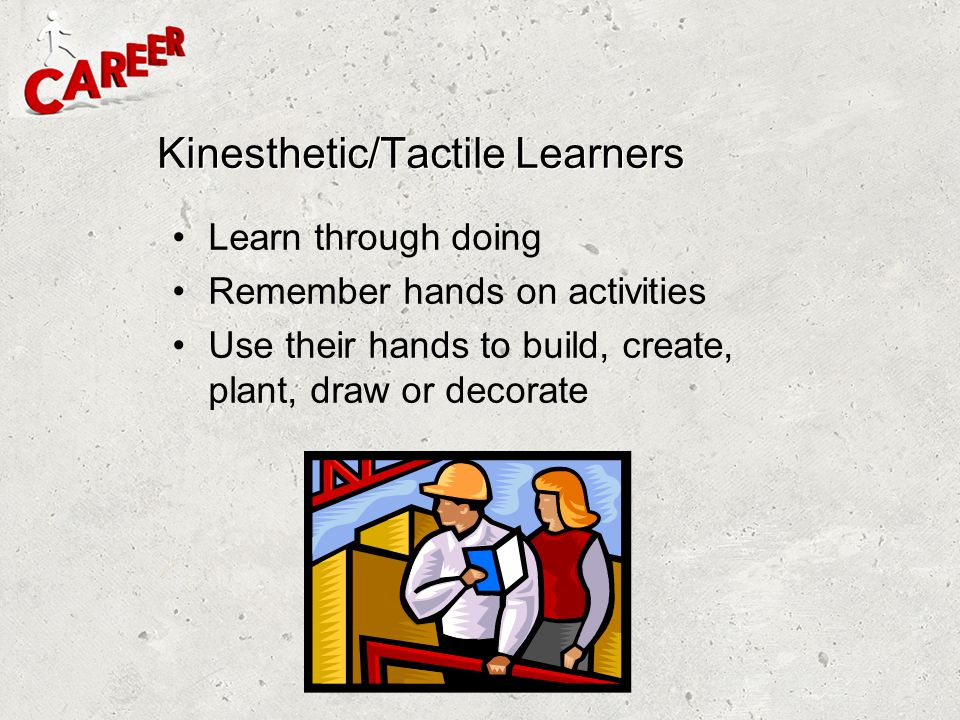 Kinesthetic/Tactile Learners Learn through doing Remember hands on activities Use their hands to build, create, plant, draw or decorate