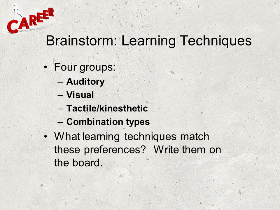 Brainstorm: Learning Techniques Four groups: –Auditory –Visual –Tactile/kinesthetic –Combination types What learning techniques match these preference