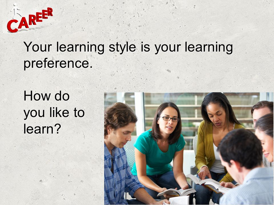 Your learning style is your learning preference. How do you like to learn?