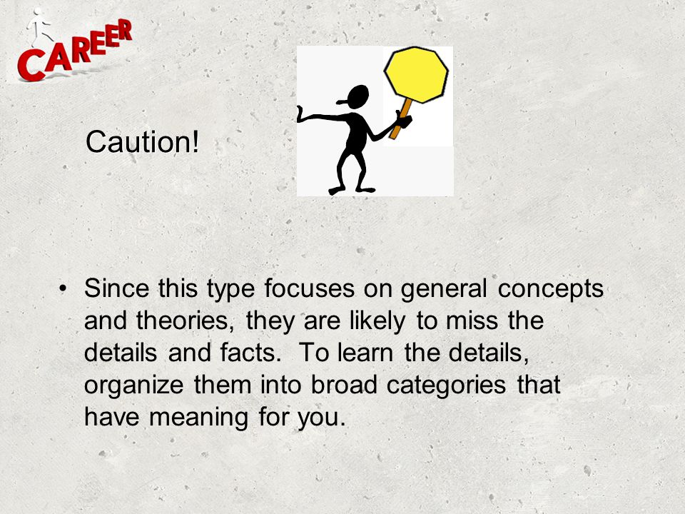 Caution! Since this type focuses on general concepts and theories, they are likely to miss the details and facts. To learn the details, organize them
