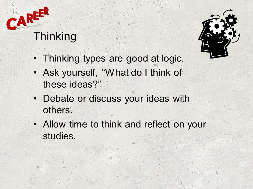 "Thinking Thinking types are good at logic. Ask yourself, ""What do I think of these ideas?"" Debate or discuss your ideas with others. Allow time to thi"