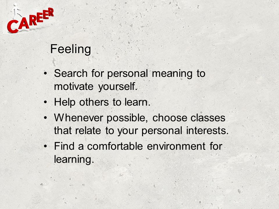 Feeling Search for personal meaning to motivate yourself. Help others to learn. Whenever possible, choose classes that relate to your personal interes