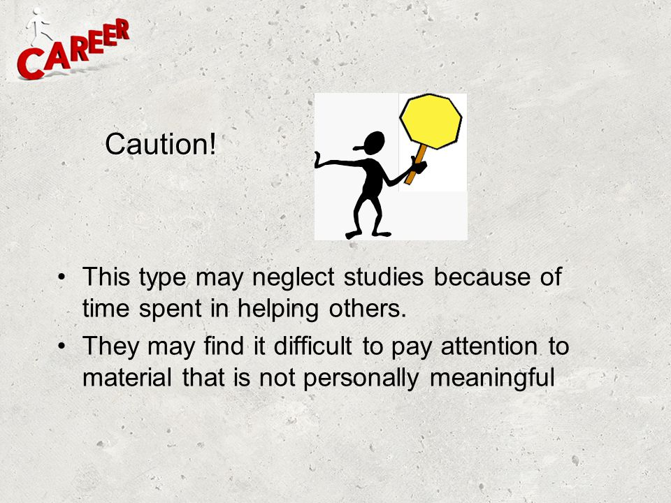 Caution! This type may neglect studies because of time spent in helping others. They may find it difficult to pay attention to material that is not pe