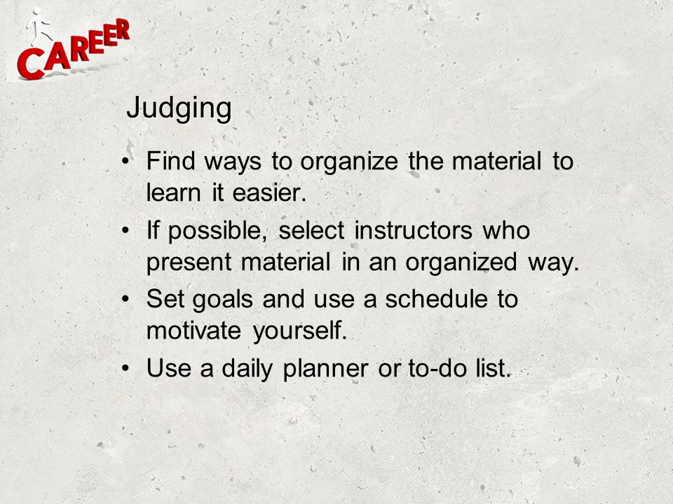 Judging Find ways to organize the material to learn it easier. If possible, select instructors who present material in an organized way. Set goals and