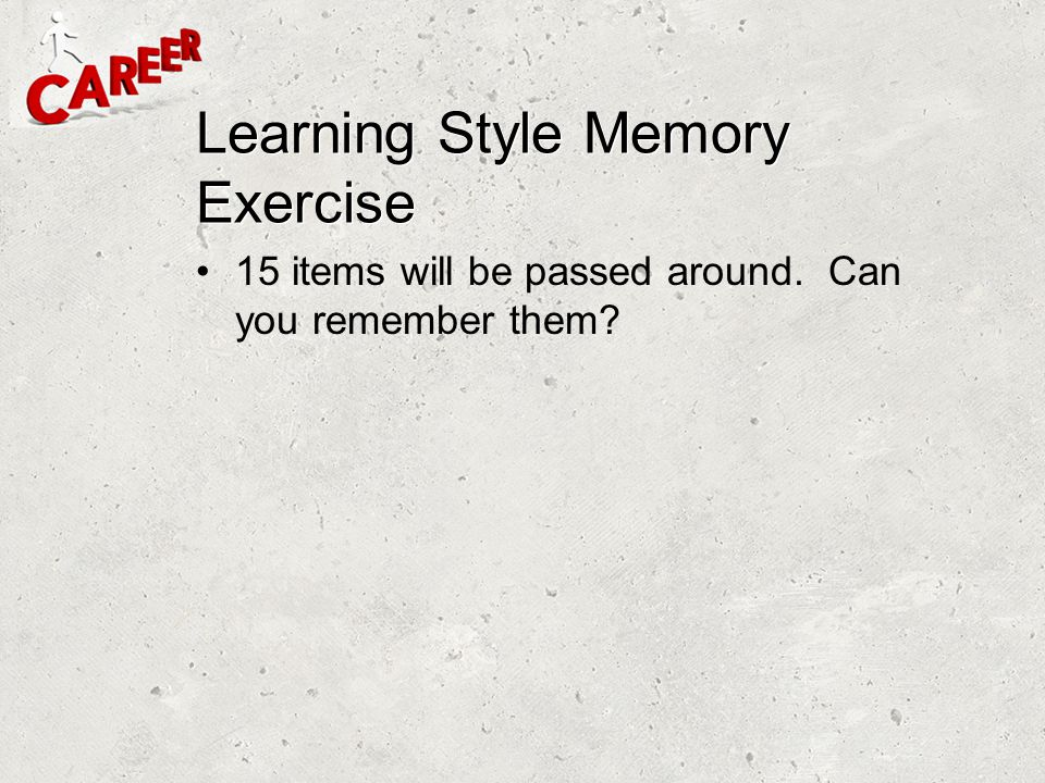 Learning Style Memory Exercise 15 items will be passed around. Can you remember them?