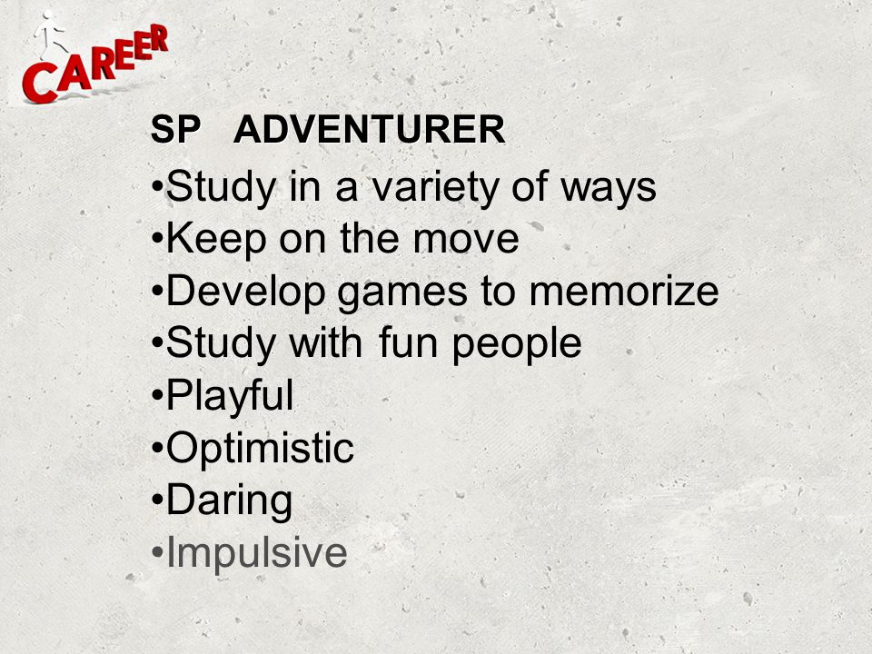 SP ADVENTURER Study in a variety of ways Keep on the move Develop games to memorize Study with fun people Playful Optimistic Daring Impulsive