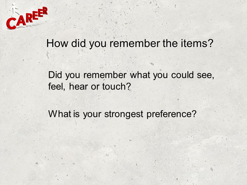 How did you remember the items? Did you remember what you could see, feel, hear or touch? What is your strongest preference?