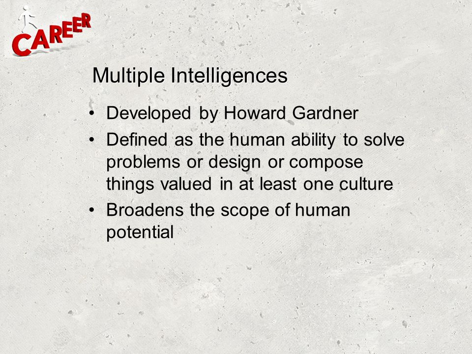 Developed by Howard Gardner Defined as the human ability to solve problems or design or compose things valued in at least one culture Broadens the sco