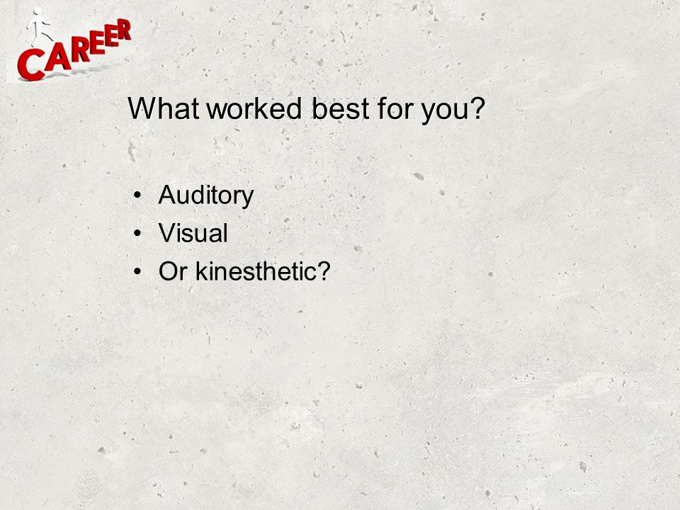 What worked best for you? Auditory Visual Or kinesthetic?