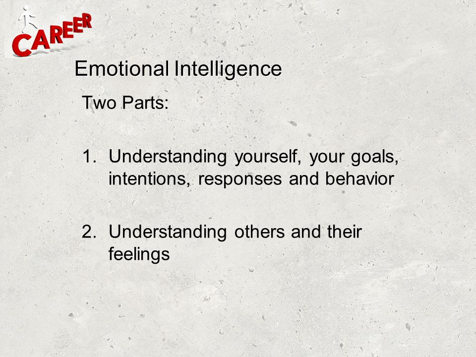 Emotional Intelligence Two Parts: 1.Understanding yourself, your goals, intentions, responses and behavior 2.Understanding others and their feelings