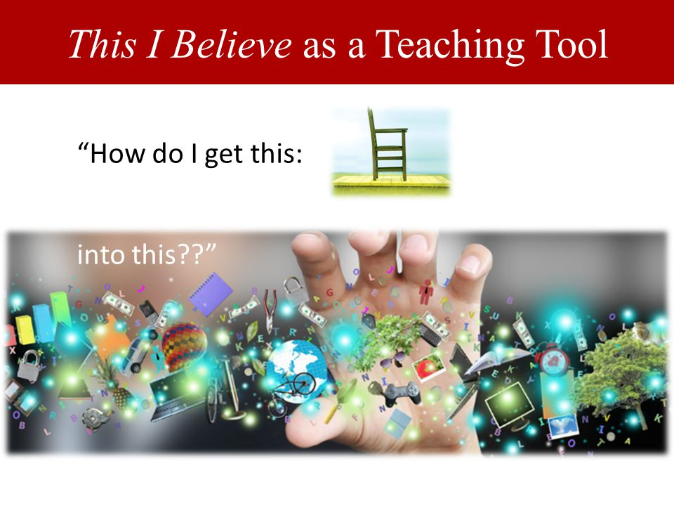 This I Believe as a Teaching Tool How do I get this: into this??