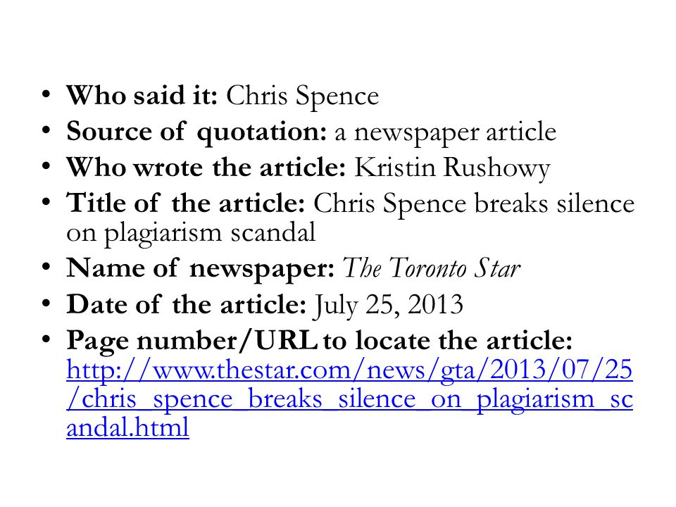 Who said it: Chris Spence Source of quotation: a newspaper article Who wrote the article: Kristin Rushowy Title of the article: Chris Spence breaks silence on plagiarism scandal Name of newspaper: The Toronto Star Date of the article: July 25, 2013 Page number/URL to locate the article: http://www.thestar.com/news/gta/2013/07/25 /chris_spence_breaks_silence_on_plagiarism_sc andal.html http://www.thestar.com/news/gta/2013/07/25 /chris_spence_breaks_silence_on_plagiarism_sc andal.html