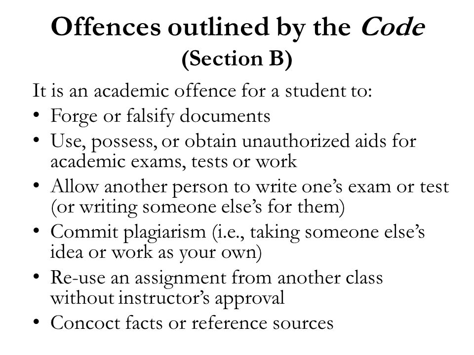 Offences outlined by the Code (Section B) It is an academic offence for a student to: Forge or falsify documents Use, possess, or obtain unauthorized aids for academic exams, tests or work Allow another person to write one's exam or test (or writing someone else's for them) Commit plagiarism (i.e., taking someone else's idea or work as your own) Re-use an assignment from another class without instructor's approval Concoct facts or reference sources
