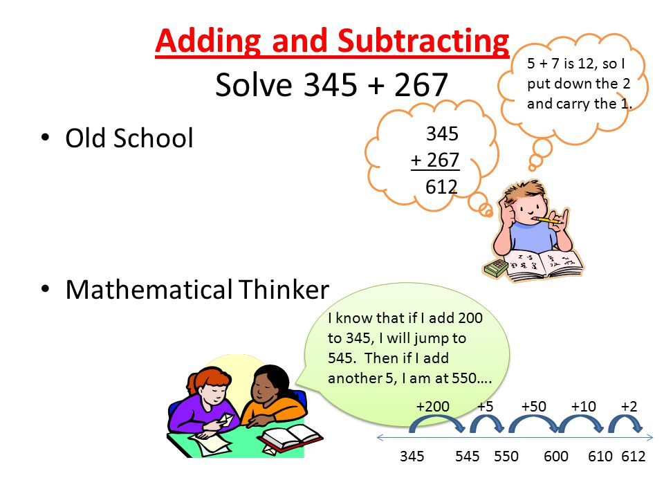 Adding and Subtracting Solve 345 + 267 Old School Mathematical Thinker 345 + 267 612 5 + 7 is 12, so I put down the 2 and carry the 1.