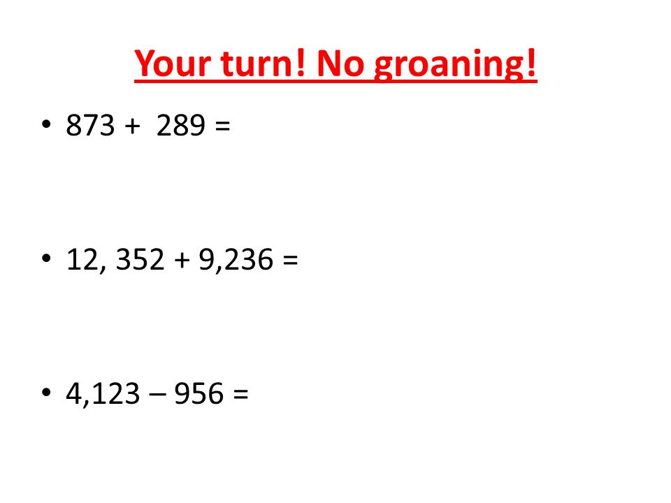 Your turn! No groaning! 873 + 289 = 12, 352 + 9,236 = 4,123 – 956 =