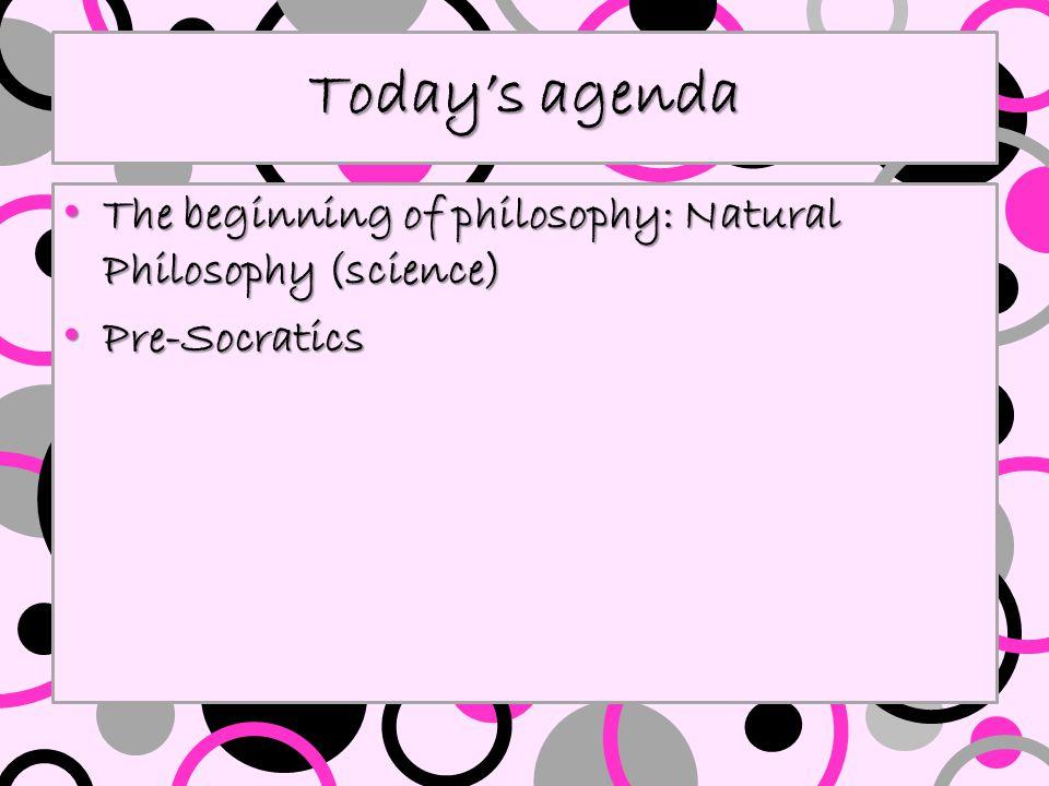 Today's agenda The beginning of philosophy: Natural Philosophy (science) The beginning of philosophy: Natural Philosophy (science) Pre-Socratics Pre-Socratics