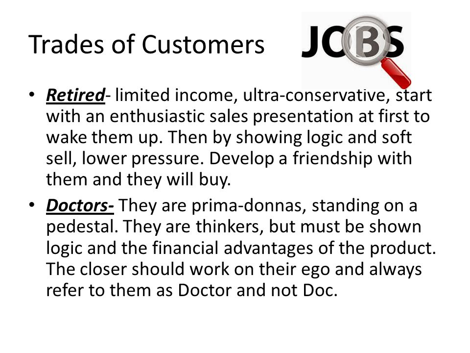 Trades of Customers Retired- limited income, ultra-conservative, start with an enthusiastic sales presentation at first to wake them up.