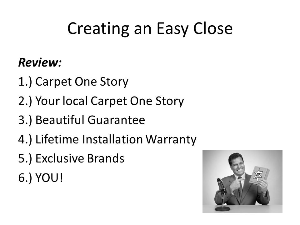 Creating an Easy Close Review: 1.) Carpet One Story 2.) Your local Carpet One Story 3.) Beautiful Guarantee 4.) Lifetime Installation Warranty 5.) Exclusive Brands 6.) YOU!