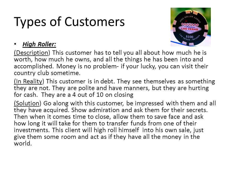 Types of Customers High Roller: (Description) This customer has to tell you all about how much he is worth, how much he owns, and all the things he has been into and accomplished.