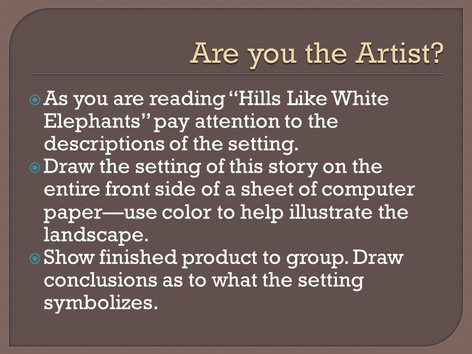 " As you are reading ""Hills Like White Elephants"" pay attention to the descriptions of the setting.  Draw the setting of this story on the entire fro"