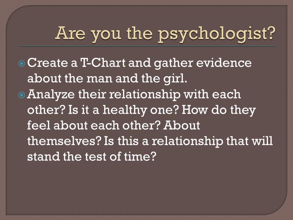  Create a T-Chart and gather evidence about the man and the girl.  Analyze their relationship with each other? Is it a healthy one? How do they feel