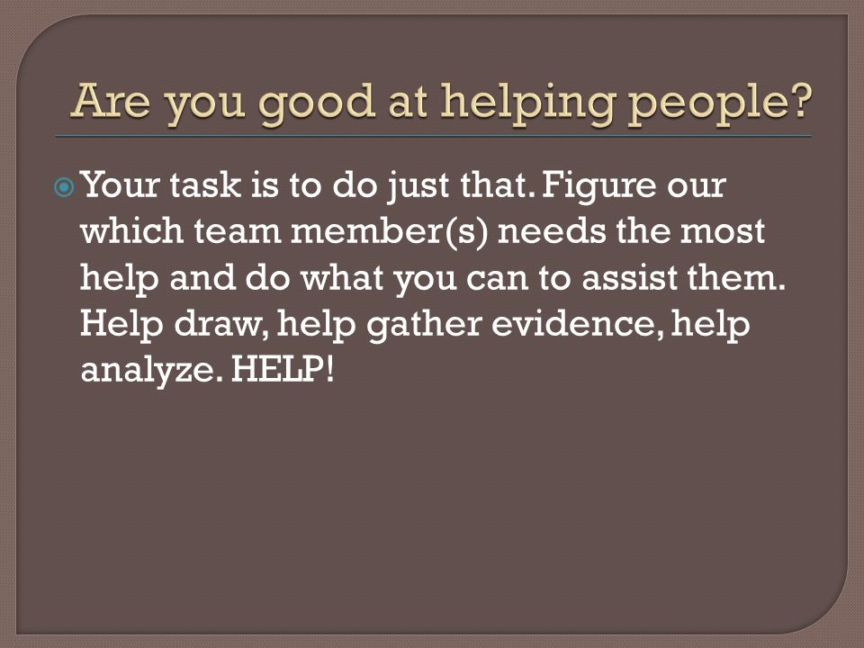  Your task is to do just that. Figure our which team member(s) needs the most help and do what you can to assist them. Help draw, help gather evidenc